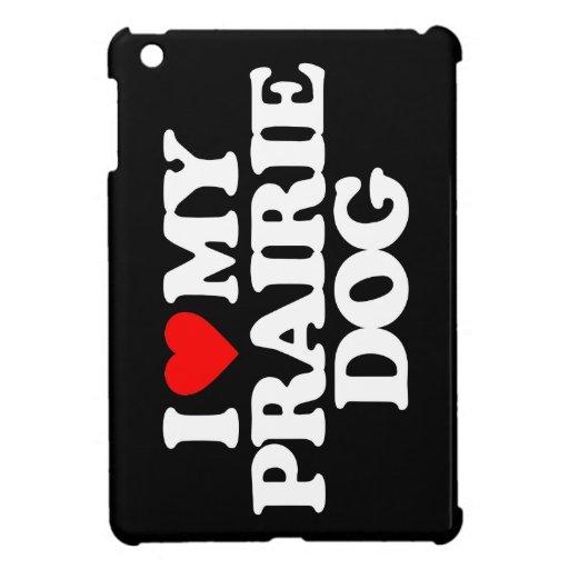 I LOVE MY PRAIRIE DOG CASE FOR THE iPad MINI