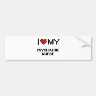 I love my Psychiatric Nurse Car Bumper Sticker