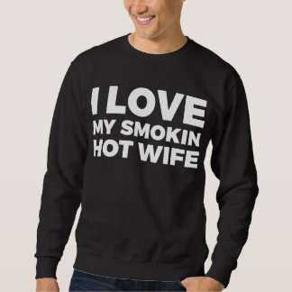 I Love My Smokin Hot Wife Sweatshirt