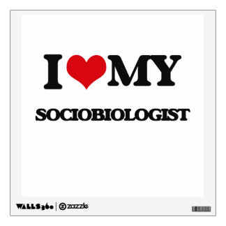I love my Sociobiologist Room Decal