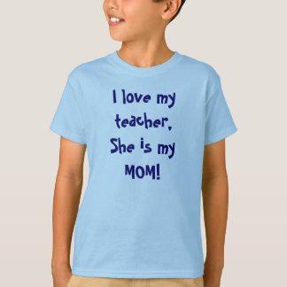 I love my teacher, She is my MOM! T-Shirt