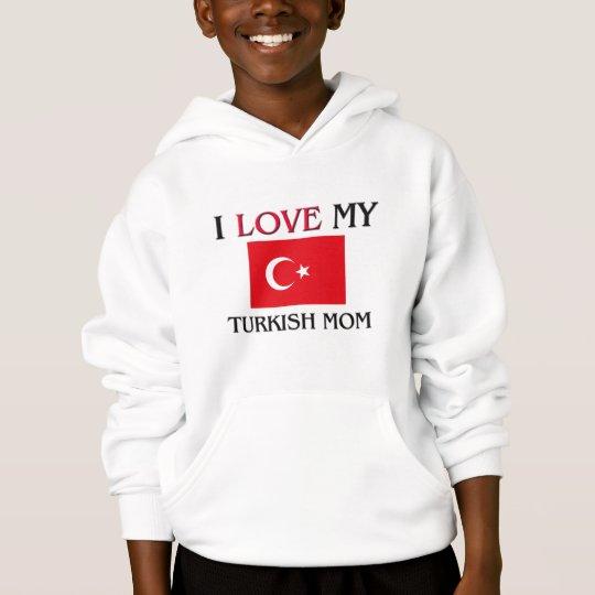 I Love My Turkish Mom Hoodie