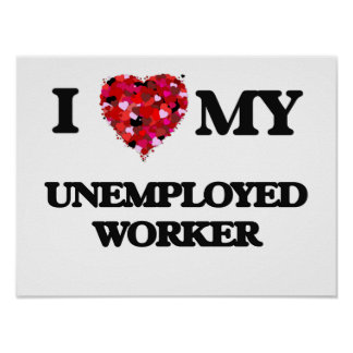 I love my Unemployed Worker Poster