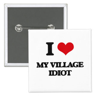 I Love My Village Idiot Buttons