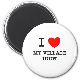 I Love My Village Idiot Magnet