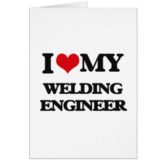 I love my Welding Engineer Greeting Cards
