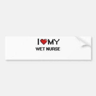 I love my Wet Nurse Bumper Sticker