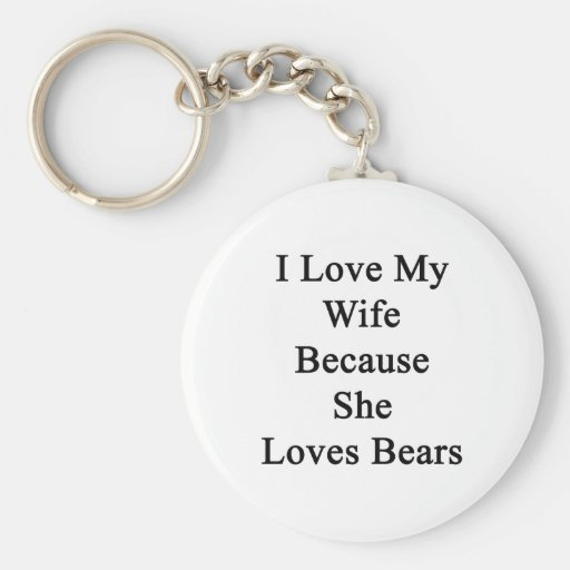 I Love My Wife Because She Loves Bears Key Chains