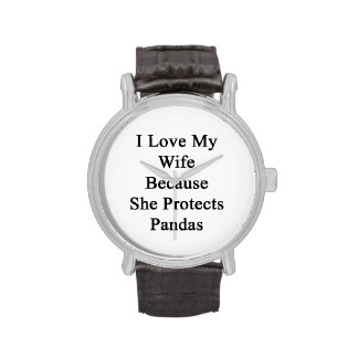I Love My Wife Because She Protects Pandas Wrist Watches