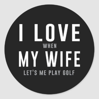 I Love My Wife When She Lets Me Play Golf Classic Round Sticker
