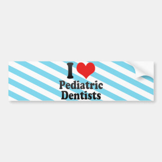 I Love Pediatric Dentists Bumper Stickers