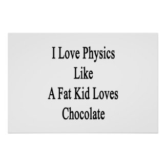 I Love Physics Like A Fat Kid Loves Chocolate Poster