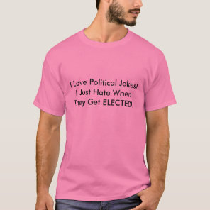 I Love Political Jokes!I Just Hate When They Ge... T-Shirt