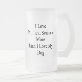 I Love Political Science More Than I Love My Dog Frosted Glass Beer Mug