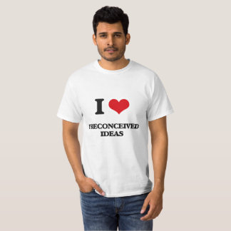 I Love Preconceived Ideas T-Shirt