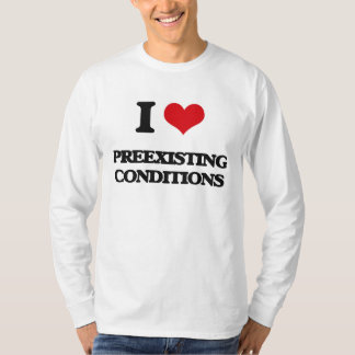 I Love Preexisting Conditions Tee Shirts