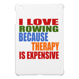 I LOVE ROWING BECAUSE THERAPY IS EXPENSIVE iPad MINI CASES