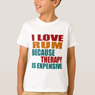 I LOVE RUM BECAUSE THERAPY IS EXPENSIVE T-Shirt