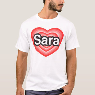 I love Sara. I love you Sara. Heart T-Shirt