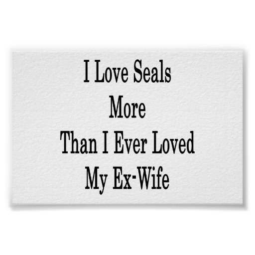 I Love Seals More Than I Ever Loved My Ex Wife Print