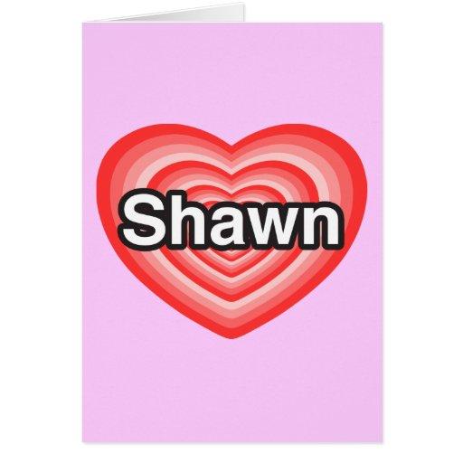 I love Shawn. I love you Shawn. Heart Greeting Cards
