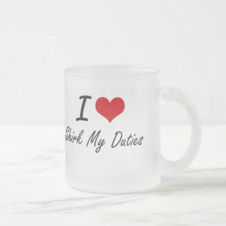 I Love Shirk My Duties 10 Oz Frosted Glass Coffee Mug