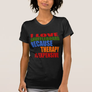 I LOVE SHUFFLEBOARD BECAUSE THERAPY IS EXPENSIVE T-Shirt