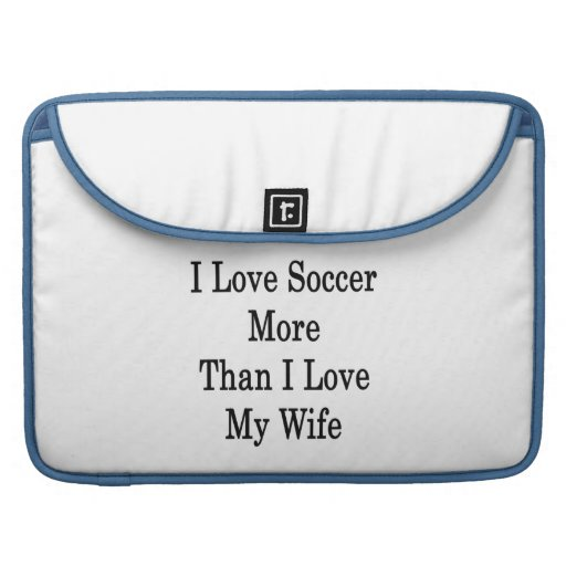 I Love Soccer More Than I Love My Wife Sleeves For MacBook Pro