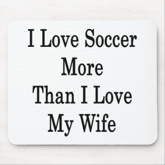 I Love Soccer More Than I Love My Wife Mouse Pad