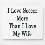 I Love Soccer More Than I Love My Wife Mousepad