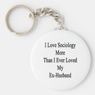 I Love Sociology More Than I Ever Loved My Ex Husb Keychains