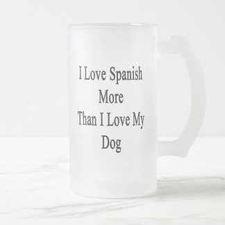 I Love Spanish More Than I Love My Dog Frosted Glass Beer Mug