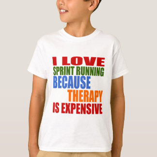 I LOVE SPRINT RUNNING BECAUSE THERAPY IS EXPENSIVE T-Shirt