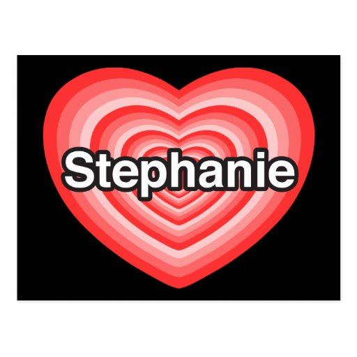 I love Stephanie. I love you Stephanie. Heart Postcard