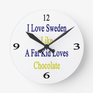 I Love Sweden Like A Fat Kid Loves Chocolate Round Clock