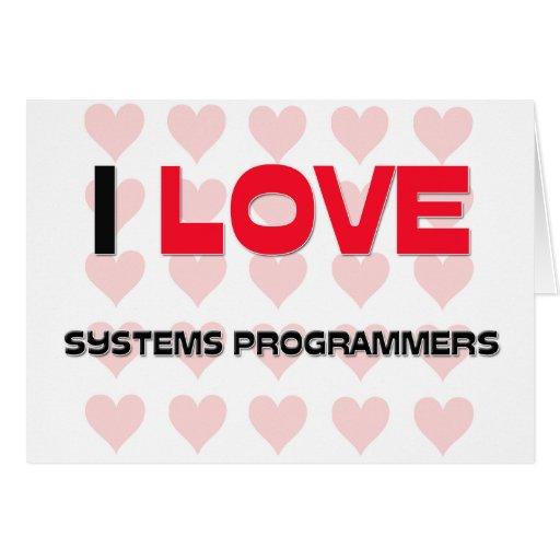 I LOVE SYSTEMS PROGRAMMERS GREETING CARD