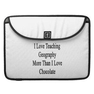 I Love Teaching Geography More Than I Love Chocola Sleeve For MacBook Pro