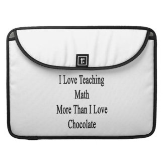 I Love Teaching Math More Than I Love Chocolate Sleeves For MacBook Pro
