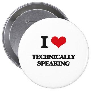 I love Technically Speaking 4 Inch Round Button