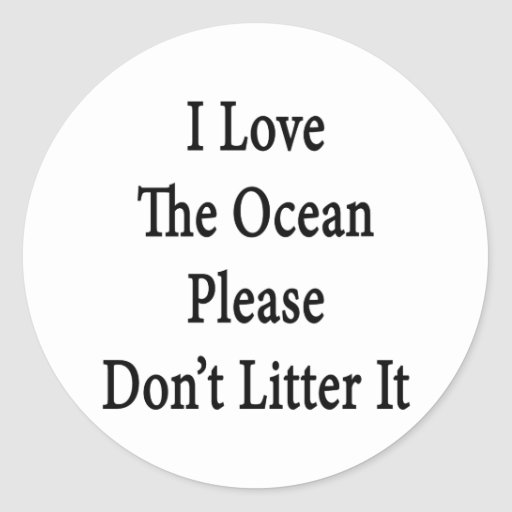 I Love The Ocean Please Don't Litter It Classic Round Sticker