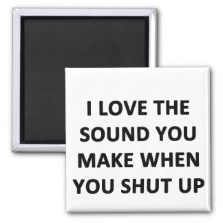 I Love The Sound You Make When You Shut Up Magnet