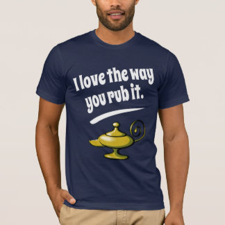 I love the way you rub it T-Shirt