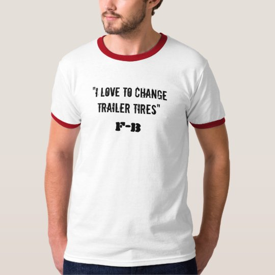"""""""I love to change trailer tires"""", F-B T-Shirt"""