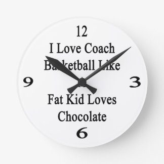 I Love To Coach Basketball Like A Fat Kid Loves Ch Round Wall Clocks