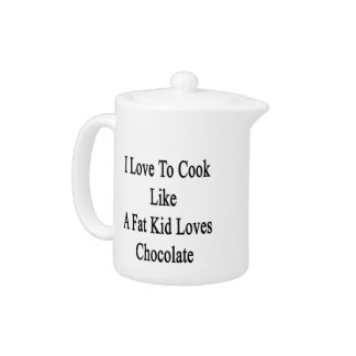 I Love To Cook Like A Fat Kid Loves Chocolate
