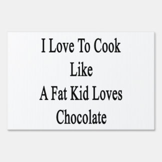 I Love To Cook Like A Fat Kid Loves Chocolate Yard Sign