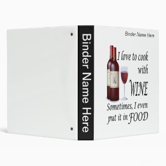 I Love To Cook With Wine - Even In Food 3 Ring Binder