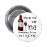 I Love To Cook With Wine - Even In Food Pinback Buttons