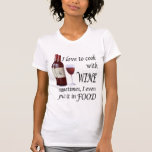 I Love To Cook With Wine - Even In Food Shirt