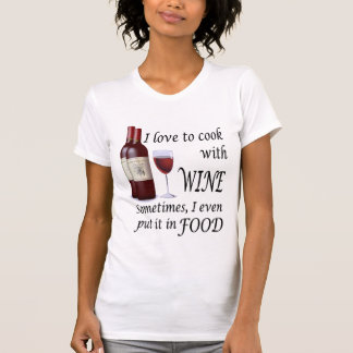 I Love To Cook With Wine - Even In Food T Shirt